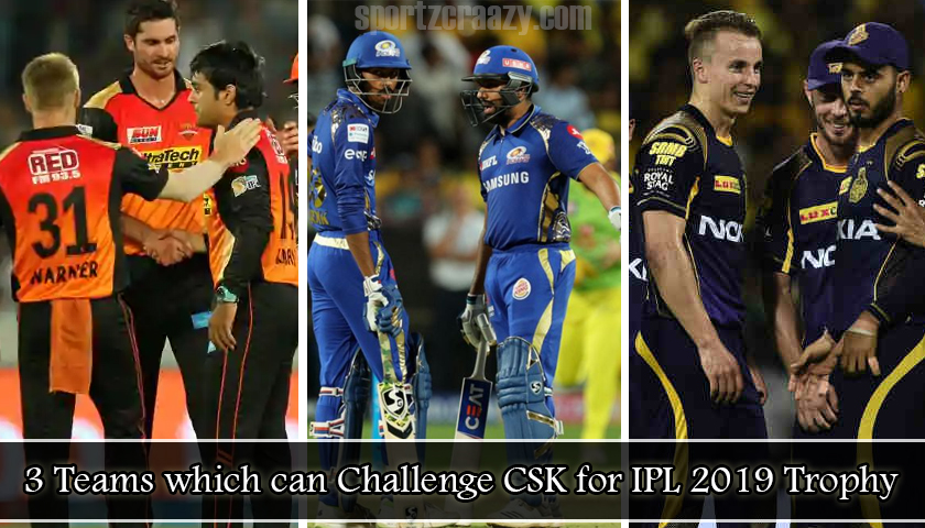 3 Teams which can Challenge CSK for IPL 2019 Trophy