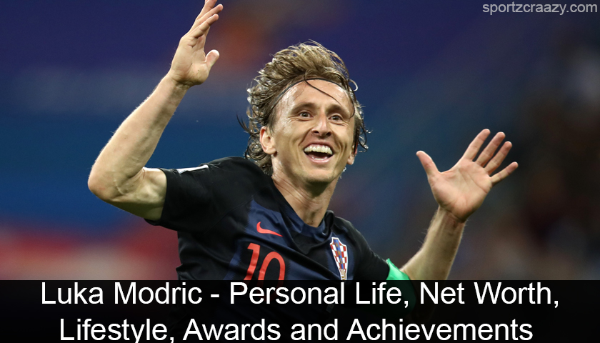 Luka Modric - Personal Life, Net Worth, Lifestyle, Awards and Achievements