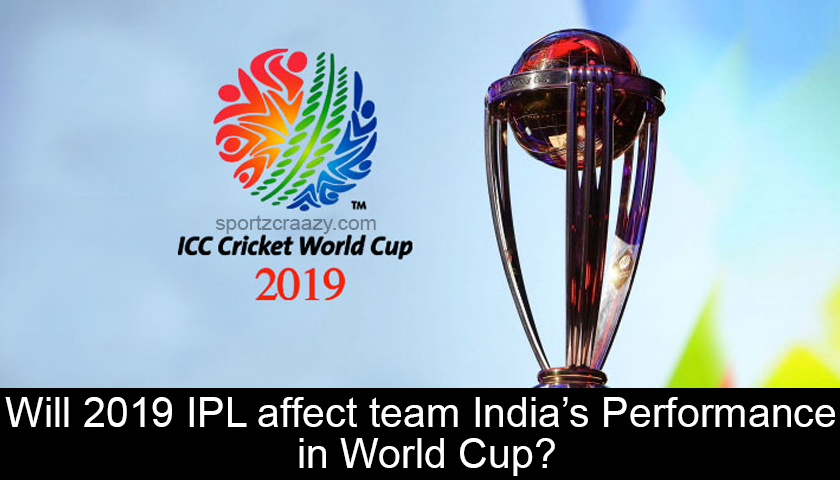 Will 2019 IPL affect team India's Performance in World Cup